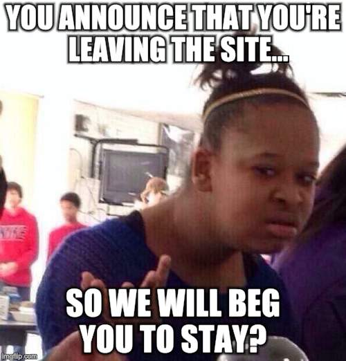 Black Girl Wat Meme | YOU ANNOUNCE THAT YOU'RE  LEAVING THE SITE... SO WE WILL BEG YOU TO STAY? | image tagged in memes,black girl wat | made w/ Imgflip meme maker