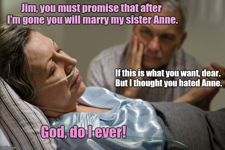 Jim, you must promise that after I'm gone you will marry my sister Anne. If this is what you want, dear. But I thought you hated Anne. God,  | image tagged in death bed confession,marriage | made w/ Imgflip meme maker