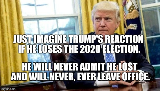 Trump will never leave office | JUST IMAGINE TRUMP'S REACTION IF HE LOSES THE 2020 ELECTION. HE WILL NEVER ADMIT HE LOST AND WILL NEVER, EVER LEAVE OFFICE. | image tagged in political meme,politics,political,usa | made w/ Imgflip meme maker