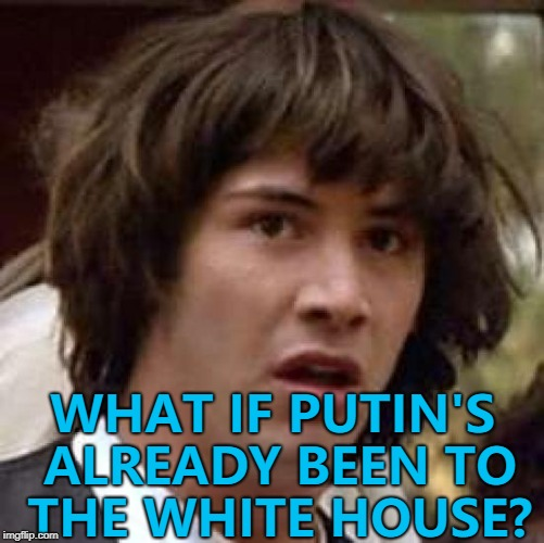 Maybe he took the tour... :) | WHAT IF PUTIN'S ALREADY BEEN TO THE WHITE HOUSE? | image tagged in memes,conspiracy keanu,putin,donald trump,white house | made w/ Imgflip meme maker