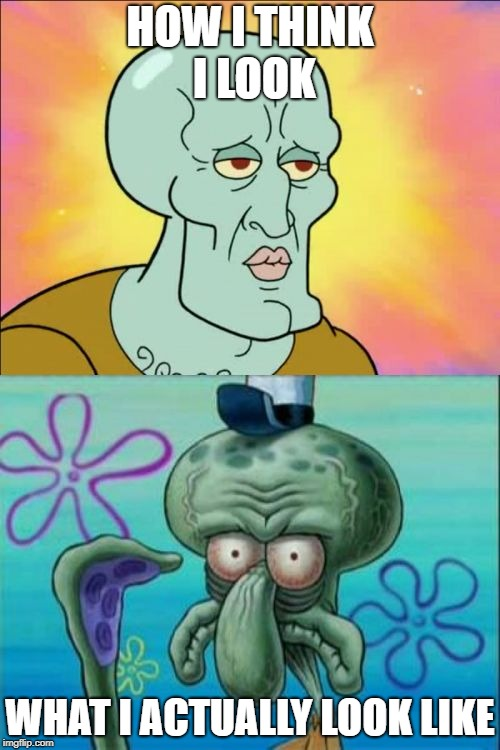 Squidward Meme | HOW I THINK I LOOK WHAT I ACTUALLY LOOK LIKE | image tagged in memes,squidward | made w/ Imgflip meme maker