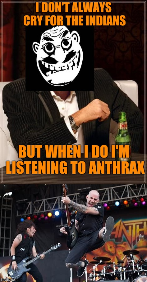 Crank it up and dance. : ) | I DON'T ALWAYS CRY FOR THE INDIANS BUT WHEN I DO I'M LISTENING TO ANTHRAX | image tagged in memes,the most interesting man in the world,anthrax | made w/ Imgflip meme maker