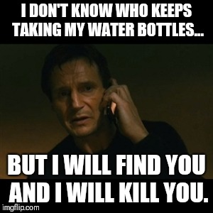 Liam Neeson Taken Meme | I DON'T KNOW WHO KEEPS TAKING MY WATER BOTTLES... BUT I WILL FIND YOU AND I WILL KILL YOU. | image tagged in memes,liam neeson taken | made w/ Imgflip meme maker