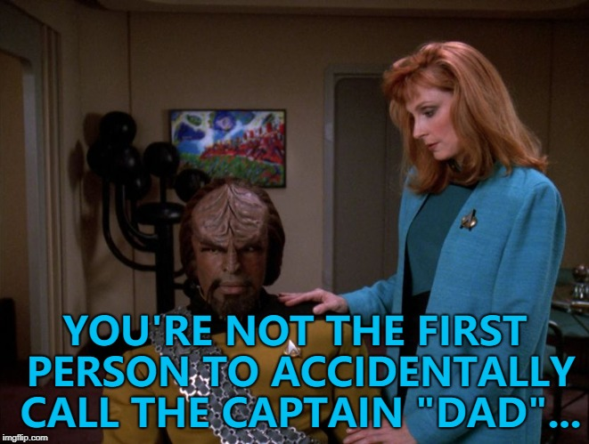 "He is the first Klingon to do it... :) |  YOU'RE NOT THE FIRST PERSON TO ACCIDENTALLY CALL THE CAPTAIN ""DAD""... 