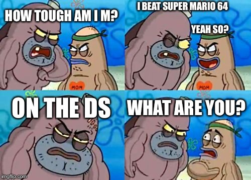How Tough Are You Meme | HOW TOUGH AM I M? I BEAT SUPER MARIO 64                                                                     YEAH SO? ON THE DS WHAT ARE YOU? | image tagged in memes,how tough are you | made w/ Imgflip meme maker