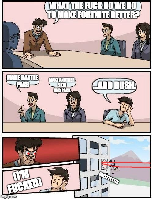 Boardroom Meeting Suggestion Meme | WHAT THE F**K DO WE DO TO MAKE FORTNITE BETTER? MAKE BATTLE PASS MAKE ANOTHER SKIN AND PACK ...ADD BUSH. (I'M F**KED) SHITTTTTT!!! | image tagged in memes,boardroom meeting suggestion | made w/ Imgflip meme maker