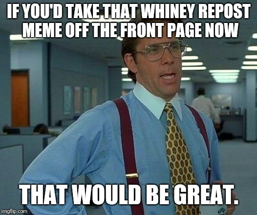 Someone reposted my repost of a repost and my feels are up in knots.  | IF YOU'D TAKE THAT WHINEY REPOST MEME OFF THE FRONT PAGE NOW THAT WOULD BE GREAT. | image tagged in memes,that would be great,repost,front page,funny memes | made w/ Imgflip meme maker