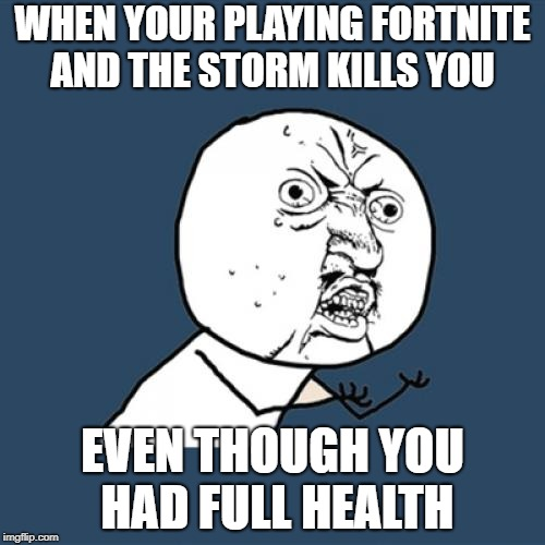 Y U No Meme | WHEN YOUR PLAYING FORTNITE AND THE STORM KILLS YOU EVEN THOUGH YOU HAD FULL HEALTH | image tagged in memes,y u no | made w/ Imgflip meme maker