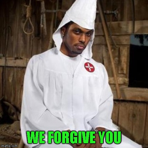 The Black Clansman | WE FORGIVE YOU | image tagged in white people,forgiveness,kkk,racism,racist,black people | made w/ Imgflip meme maker
