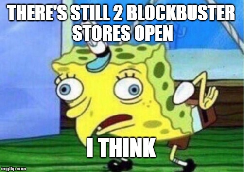 Mocking Spongebob Meme | THERE'S STILL 2 BLOCKBUSTER STORES OPEN I THINK | image tagged in memes,mocking spongebob | made w/ Imgflip meme maker