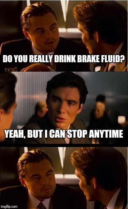 Lol here's another bad pun... | DO YOU REALLY DRINK BRAKE FLUID? YEAH, BUT I CAN STOP ANYTIME | image tagged in memes,inception,brakes,bad pun,lol,ilikepie314159265358979 | made w/ Imgflip meme maker