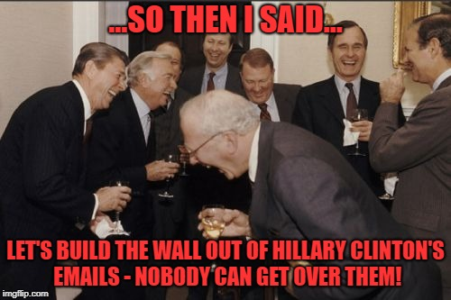 If you want to make sure nobody gets over a wall... | ...SO THEN I SAID... LET'S BUILD THE WALL OUT OF HILLARY CLINTON'S EMAILS - NOBODY CAN GET OVER THEM! | image tagged in memes,laughing men in suits,hillary clinton,trump wall,border wall,trump | made w/ Imgflip meme maker