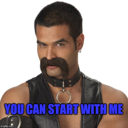 leather mustache | YOU CAN START WITH ME | image tagged in leather mustache | made w/ Imgflip meme maker