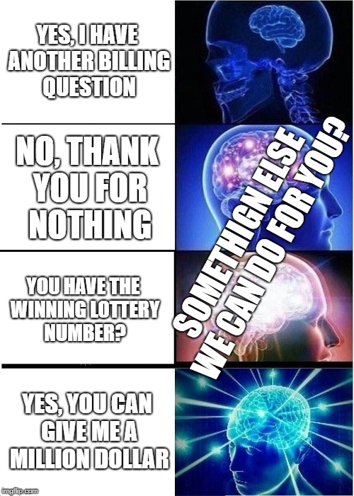 Expanding Brain | YES, I HAVE ANOTHER BILLING QUESTION NO, THANK YOU FOR NOTHING YOU HAVE THE WINNING LOTTERY NUMBER? YES, YOU CAN GIVE ME A MILLION DOLLAR SO | image tagged in memes,expanding brain | made w/ Imgflip meme maker