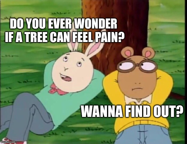 Arthur tree | DO YOU EVER WONDER IF A TREE CAN FEEL PAIN? WANNA FIND OUT? | image tagged in arthur tree | made w/ Imgflip meme maker