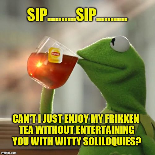 But Thats None Of My Business Meme | SIP...…….SIP...….…. CAN'T I JUST ENJOY MY FRIKKEN TEA WITHOUT ENTERTAINING YOU WITH WITTY SOLILOQUIES? | image tagged in memes,but thats none of my business,kermit the frog | made w/ Imgflip meme maker