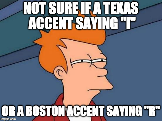 "Futurama Fry Meme | NOT SURE IF A TEXAS ACCENT SAYING ""I"" OR A BOSTON ACCENT SAYING ""R"" 