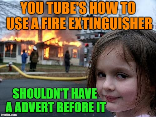 logical, yet ironic........... | YOU TUBE'S HOW TO USE A FIRE EXTINGUISHER SHOULDN'T HAVE A ADVERT BEFORE IT | image tagged in fire girl,memes,funny,advice,logic | made w/ Imgflip meme maker