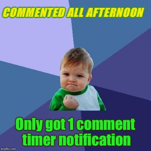 Mind you, I am a little slow. | COMMENTED ALL AFTERNOON Only got 1 comment timer notification | image tagged in memes,success kid,comment timer,funny | made w/ Imgflip meme maker