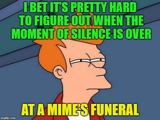 Insert tittle here........... |  I BET IT'S PRETTY HARD TO FIGURE OUT WHEN THE MOMENT OF SILENCE IS OVER; AT A MIME'S FUNERAL | image tagged in memes,futurama fry,mimes | made w/ Imgflip meme maker