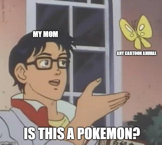 Is This a Pokemon | MY MOM ANY CARTOON ANIMAL IS THIS A POKEMON? | image tagged in memes,is this a pigeon,pokemon,moms,lol,true story | made w/ Imgflip meme maker