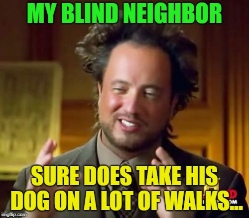 Memes for the blind? | MY BLIND NEIGHBOR SURE DOES TAKE HIS DOG ON A LOT OF WALKS... | image tagged in memes,ancient aliens,blind,funny,dog | made w/ Imgflip meme maker