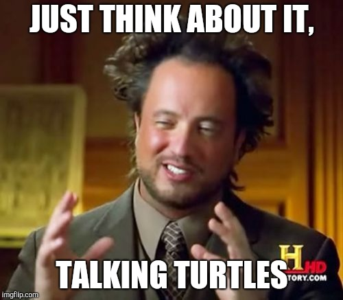 Ancient Aliens Meme | JUST THINK ABOUT IT, TALKING TURTLES | image tagged in memes,ancient aliens | made w/ Imgflip meme maker