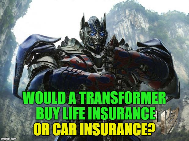 Good question? | WOULD A TRANSFORMER BUY LIFE INSURANCE OR CAR INSURANCE? | image tagged in transformers,memes,funny,life insurance,car insurance | made w/ Imgflip meme maker