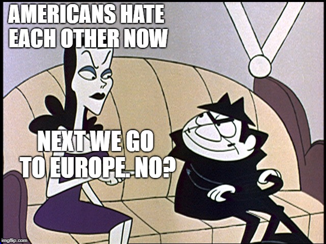 The Russians weren't trying to hack an election.  They were trying to hack your brains...and they did. | AMERICANS HATE EACH OTHER NOW NEXT WE GO TO EUROPE. NO? | image tagged in boris and natasha,russia,election 2016,politics,political meme | made w/ Imgflip meme maker