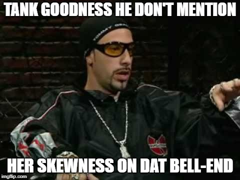 ali g | TANK GOODNESS HE DON'T MENTION HER SKEWNESS ON DAT BELL-END | image tagged in ali g | made w/ Imgflip meme maker