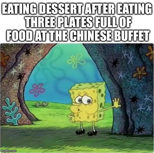 EATING DESSERT AFTER EATING THREE PLATES FULL OF FOOD AT THE CHINESE BUFFET | image tagged in tired spongebob | made w/ Imgflip meme maker