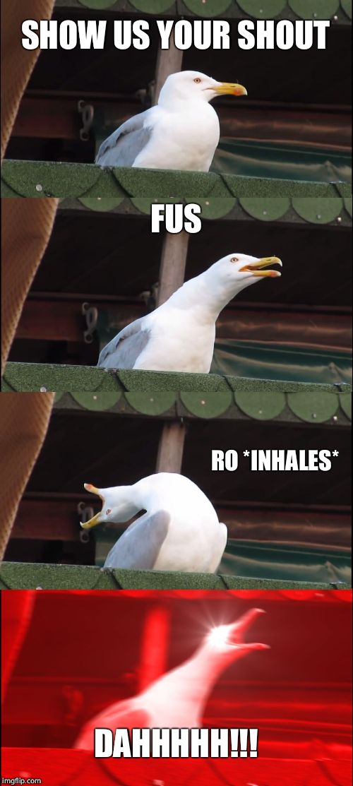 Inhaling Seagull Meme | SHOW US YOUR SHOUT FUS RO *INHALES* DAHHHHH!!! | image tagged in memes,inhaling seagull | made w/ Imgflip meme maker