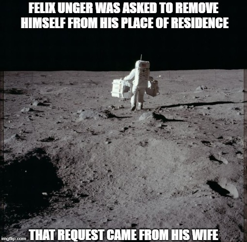 Deep Down, He Knew She Was Right | FELIX UNGER WAS ASKED TO REMOVE HIMSELF FROM HIS PLACE OF RESIDENCE THAT REQUEST CAME FROM HIS WIFE | image tagged in memes | made w/ Imgflip meme maker