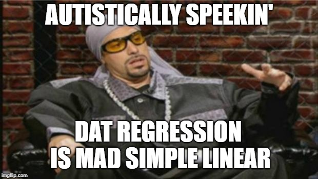 Ali G Meme | AUTISTICALLY SPEEKIN' DAT REGRESSION IS MAD SIMPLE LINEAR | image tagged in ali g meme | made w/ Imgflip meme maker