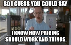 So I Guess You Can Say Things Are Getting Pretty Serious Meme | SO I GUESS YOU COULD SAY I KNOW HOW PRICING SHOULD WORK AND THINGS. | image tagged in memes,so i guess you can say things are getting pretty serious | made w/ Imgflip meme maker