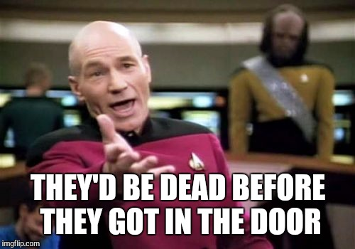 Picard Wtf Meme | THEY'D BE DEAD BEFORE THEY GOT IN THE DOOR | image tagged in memes,picard wtf | made w/ Imgflip meme maker