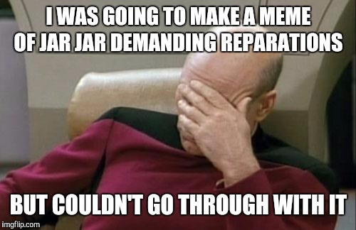 Captain Picard Facepalm Meme | I WAS GOING TO MAKE A MEME OF JAR JAR DEMANDING REPARATIONS BUT COULDN'T GO THROUGH WITH IT | image tagged in memes,captain picard facepalm | made w/ Imgflip meme maker