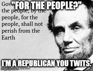 """FOR THE PEOPLE?"" I'M A REPUBLICAN YOU TWITS. 