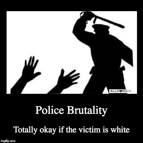 Police Brutality | Totally okay if the victim is white | image tagged in funny,demotivationals | made w/ Imgflip demotivational maker