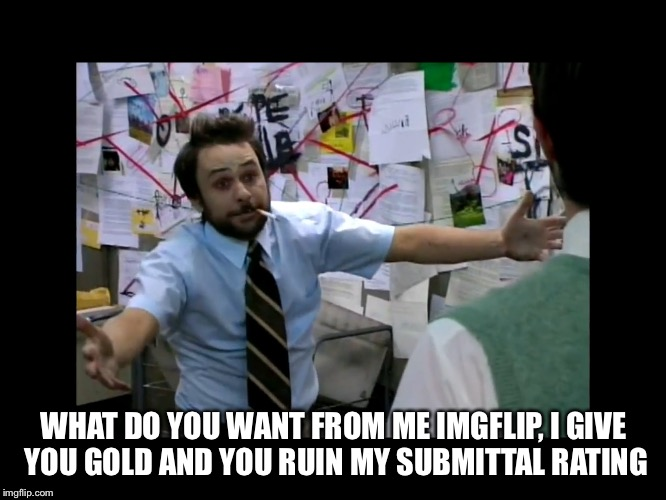 WHAT DO YOU WANT FROM ME IMGFLIP, I GIVE YOU GOLD AND YOU RUIN MY SUBMITTAL RATING | made w/ Imgflip meme maker