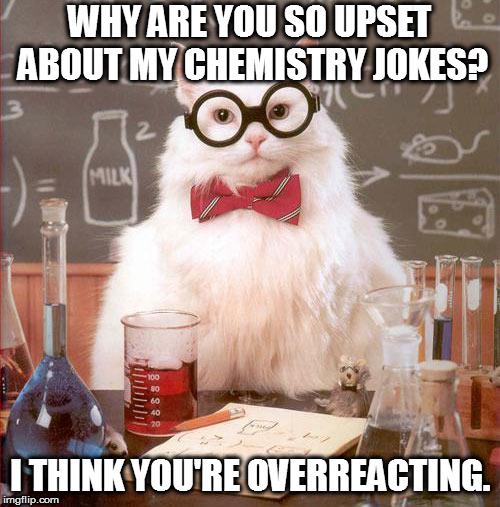 Science Cat | WHY ARE YOU SO UPSET ABOUT MY CHEMISTRY JOKES? I THINK YOU'RE OVERREACTING. | image tagged in science cat | made w/ Imgflip meme maker