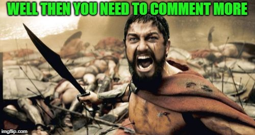 Sparta Leonidas Meme | WELL THEN YOU NEED TO COMMENT MORE | image tagged in memes,sparta leonidas | made w/ Imgflip meme maker