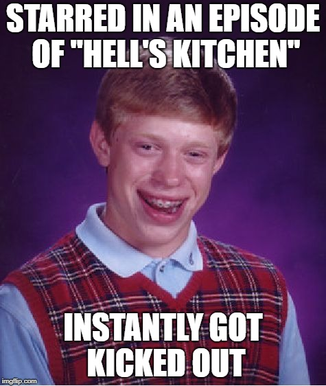 "Bad Luck Brian Meme | STARRED IN AN EPISODE OF ""HELL'S KITCHEN"" INSTANTLY GOT KICKED OUT 