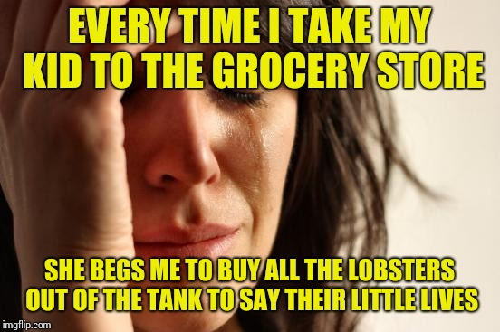 First World Problems Meme | EVERY TIME I TAKE MY KID TO THE GROCERY STORE SHE BEGS ME TO BUY ALL THE LOBSTERS OUT OF THE TANK TO SAY THEIR LITTLE LIVES | image tagged in memes,first world problems | made w/ Imgflip meme maker