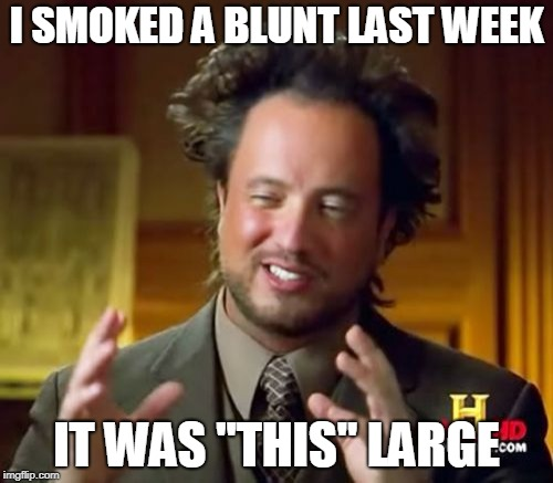 "Ancient Aliens Meme | I SMOKED A BLUNT LAST WEEK IT WAS ""THIS"" LARGE 