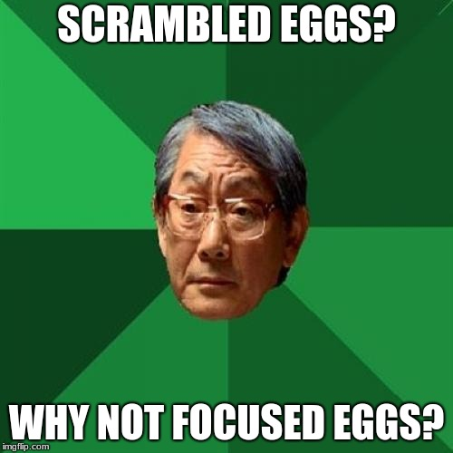 No Vitamin C's or D's in THIS Family... |  SCRAMBLED EGGS? WHY NOT FOCUSED EGGS? | image tagged in memes,high expectations asian father,eggs,breakfast,studying,focus | made w/ Imgflip meme maker