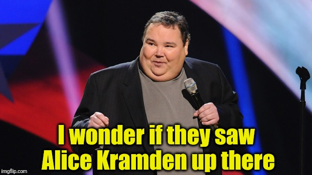 I wonder if they saw Alice Kramden up there | image tagged in smile | made w/ Imgflip meme maker