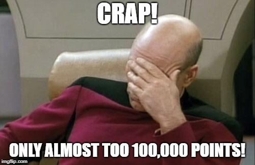 Captain Picard Facepalm Meme | CRAP! ONLY ALMOST TOO 100,000 POINTS! | image tagged in memes,captain picard facepalm | made w/ Imgflip meme maker