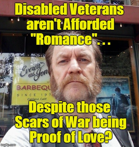 "The Toxic Veteran: Love Games | Disabled Veterans aren't Afforded ""Romance"". . . Despite those Scars of War being Proof of Love? 