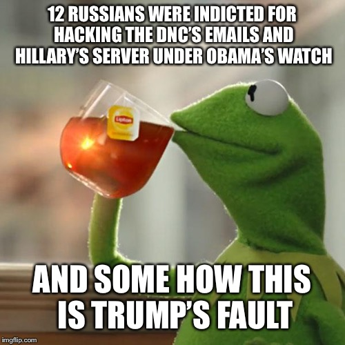 But Thats None Of My Business Meme | 12 RUSSIANS WERE INDICTED FOR HACKING THE DNC'S EMAILS AND HILLARY'S SERVER UNDER OBAMA'S WATCH AND SOME HOW THIS IS TRUMP'S FAULT | image tagged in memes,but thats none of my business,kermit the frog | made w/ Imgflip meme maker